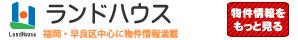 ランドハウス | 福岡・早良区中心に物件情報満載